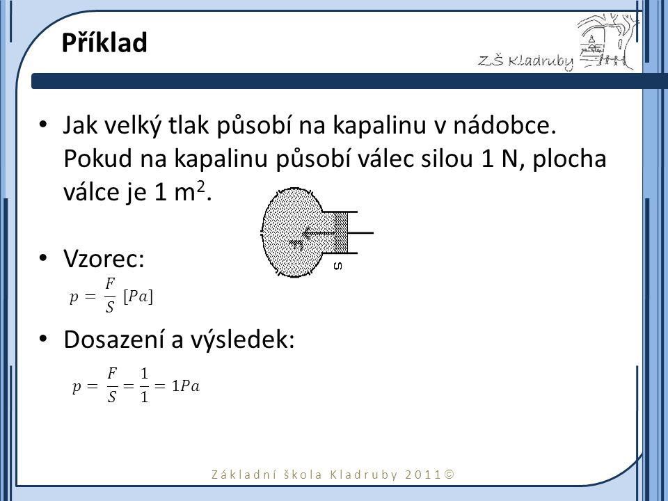 Základní škola Kladruby 2011  Příklad Jak velký tlak působí na kapalinu v nádobce. Pokud na kapalinu působí válec silou 1 N, plocha válce je 1 m 2. V