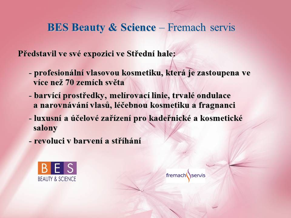 BES Beauty & Science – Fremach servis Představil ve své expozici ve Střední hale: - profesionální vlasovou kosmetiku, která je zastoupena ve více než 70 zemích světa - barvící prostředky, melírovací linie, trvalé ondulace a narovnávání vlasů, léčebnou kosmetiku a fragnanci - luxusní a účelové zařízení pro kadeřnické a kosmetické salony - revoluci v barvení a stříhání