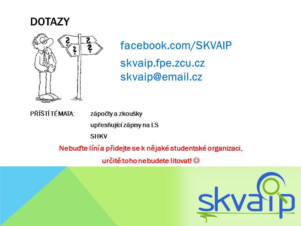 DOTAZY facebook.com/SKVAIP skvaip.fpe.zcu.cz skvaip@email.cz PŘÍŠTÍ TÉMATA: zápočty a zkoušky upřesňující zápisy na LS SHKV Nebuďte líní a přidejte se