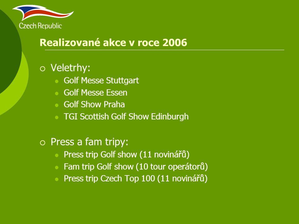 Realizované akce v roce 2006  Veletrhy: Golf Messe Stuttgart Golf Messe Essen Golf Show Praha TGI Scottish Golf Show Edinburgh  Press a fam tripy: Press trip Golf show (11 novinářů) Fam trip Golf show (10 tour operátorů) Press trip Czech Top 100 (11 novinářů)