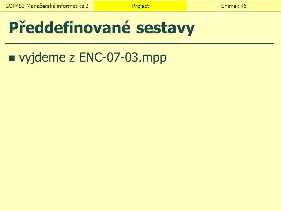 Předdefinované sestavy vyjdeme z ENC-07-03.mpp ProjectSnímek 462OP482 Manažerská informatika 2