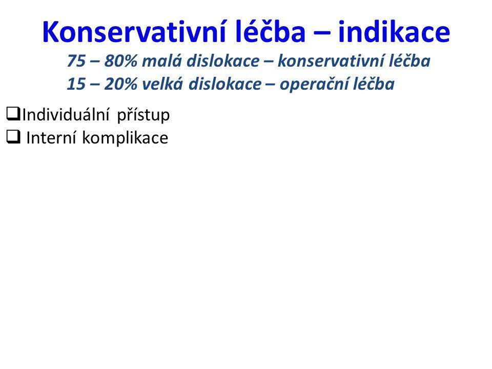 Konservativní léčba – indikace  Individuální přístup  Interní komplikace 75 – 80% malá dislokace – konservativní léčba 15 – 20% velká dislokace – op