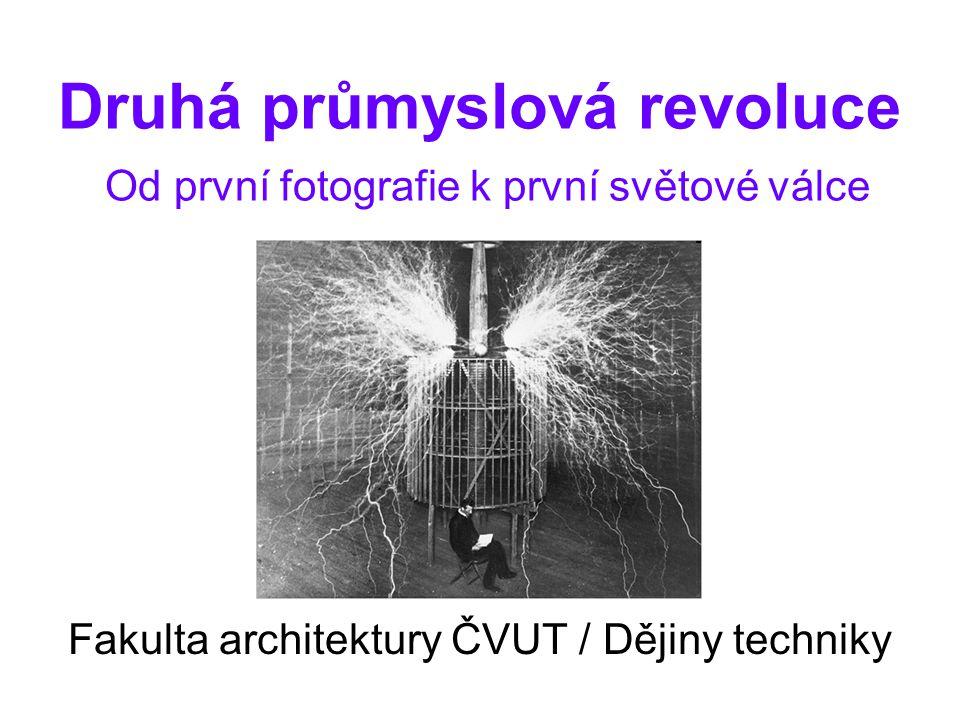 Druhá průmyslová revoluce Od první fotografie k první světové válce Fakulta architektury ČVUT / Dějiny techniky