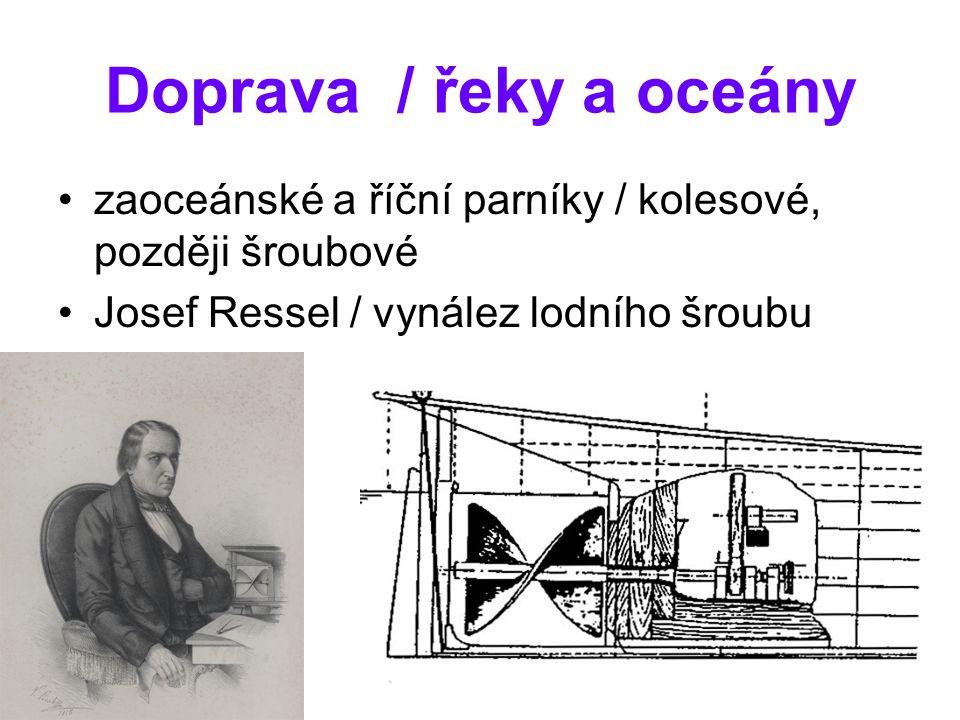 Doprava / řeky a oceány zaoceánské a říční parníky / kolesové, později šroubové Josef Ressel / vynález lodního šroubu