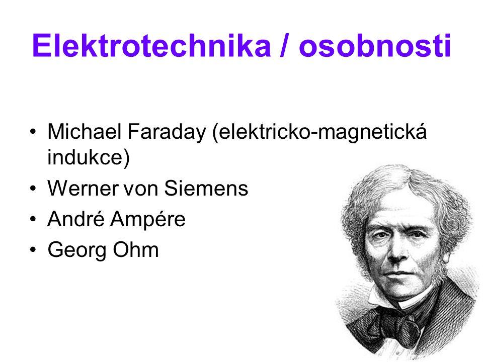 Elektrotechnika / osobnosti Michael Faraday (elektricko-magnetická indukce) Werner von Siemens André Ampére Georg Ohm