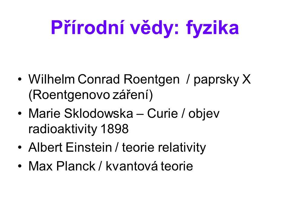 Přírodní vědy: fyzika Wilhelm Conrad Roentgen / paprsky X (Roentgenovo záření) Marie Sklodowska – Curie / objev radioaktivity 1898 Albert Einstein / t
