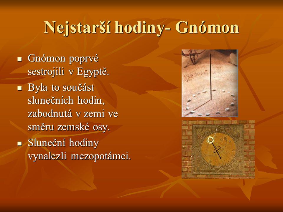 Nejstarší hodiny- Gnómon Gnómon poprvé sestrojili v Egyptě. Gnómon poprvé sestrojili v Egyptě. Byla to součást slunečních hodin, zabodnutá v zemi ve s