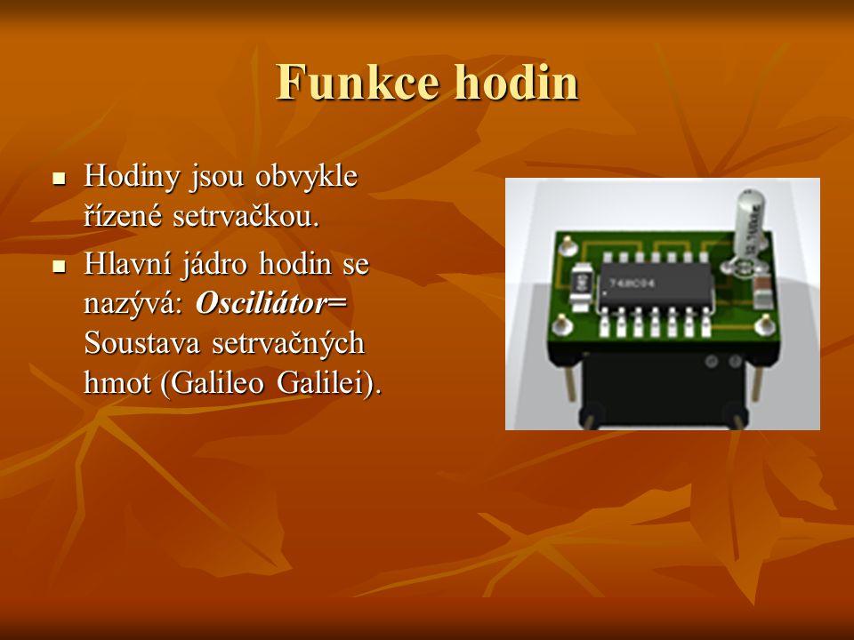 Funkce hodin Hodiny jsou obvykle řízené setrvačkou. Hodiny jsou obvykle řízené setrvačkou. Hlavní jádro hodin se nazývá: Osciliátor= Soustava setrvačn