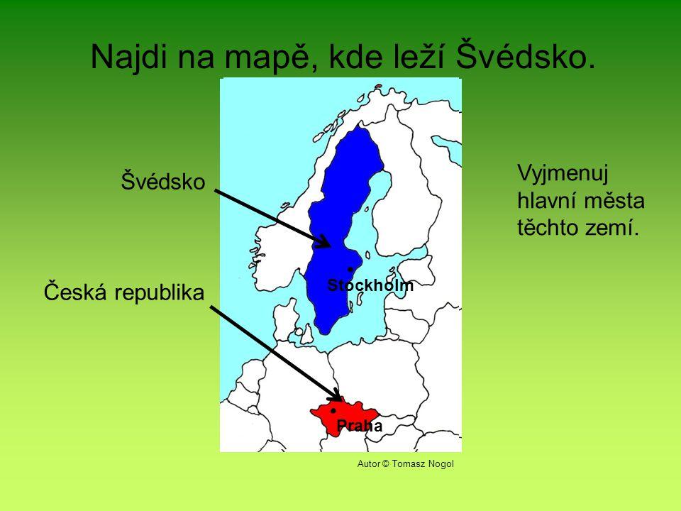 Najdi na mapě, kde leží Švédsko.Švédsko Česká republika Vyjmenuj hlavní města těchto zemí.