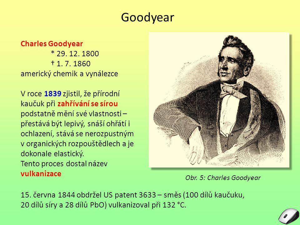 Goodyear Charles Goodyear * 29. 12. 1800 † 1. 7. 1860 americký chemik a vynálezce V roce 1839 zjistil, že přírodní kaučuk při zahřívání se sírou podst