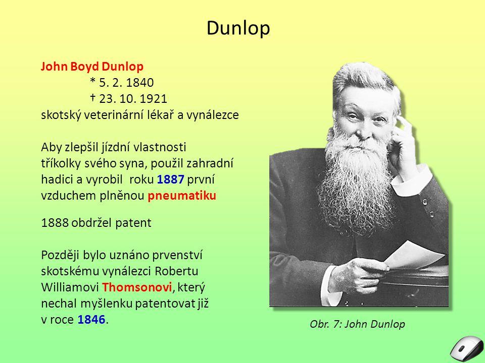Dunlop John Boyd Dunlop * 5. 2. 1840 † 23. 10. 1921 skotský veterinární lékař a vynálezce Aby zlepšil jízdní vlastnosti tříkolky svého syna, použil za