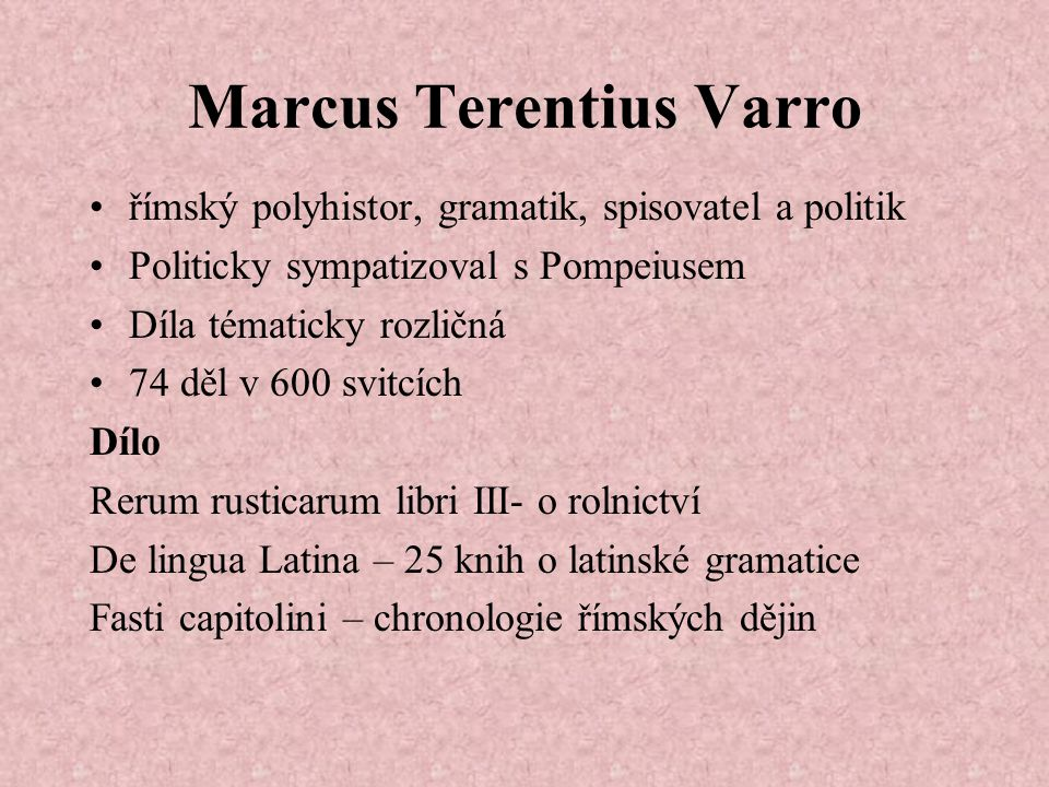 Marcus Terentius Varro římský polyhistor, gramatik, spisovatel a politik Politicky sympatizoval s Pompeiusem Díla tématicky rozličná 74 děl v 600 svitcích Dílo Rerum rusticarum libri III- o rolnictví De lingua Latina – 25 knih o latinské gramatice Fasti capitolini – chronologie římských dějin
