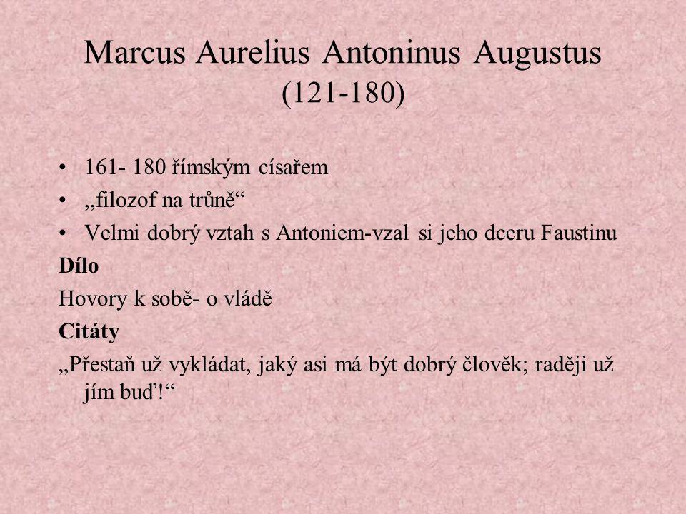 """Marcus Aurelius Antoninus Augustus (121-180) 161- 180 římským císařem,,filozof na trůně Velmi dobrý vztah s Antoniem-vzal si jeho dceru Faustinu Dílo Hovory k sobě- o vládě Citáty """"Přestaň už vykládat, jaký asi má být dobrý člověk; raději už jím buď!"""