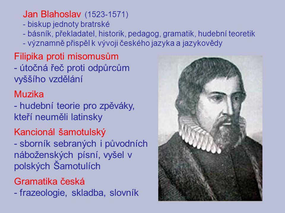 Jan Blahoslav (1523-1571) - biskup jednoty bratrské - básník, překladatel, historik, pedagog, gramatik, hudební teoretik - významně přispěl k vývoji českého jazyka a jazykovědy Filipika proti misomusům - útočná řeč proti odpůrcům vyššího vzdělání Muzika - hudební teorie pro zpěváky, kteří neuměli latinsky Kancionál šamotulský - sborník sebraných i původních náboženských písní, vyšel v polských Šamotulích Gramatika česká - frazeologie, skladba, slovník