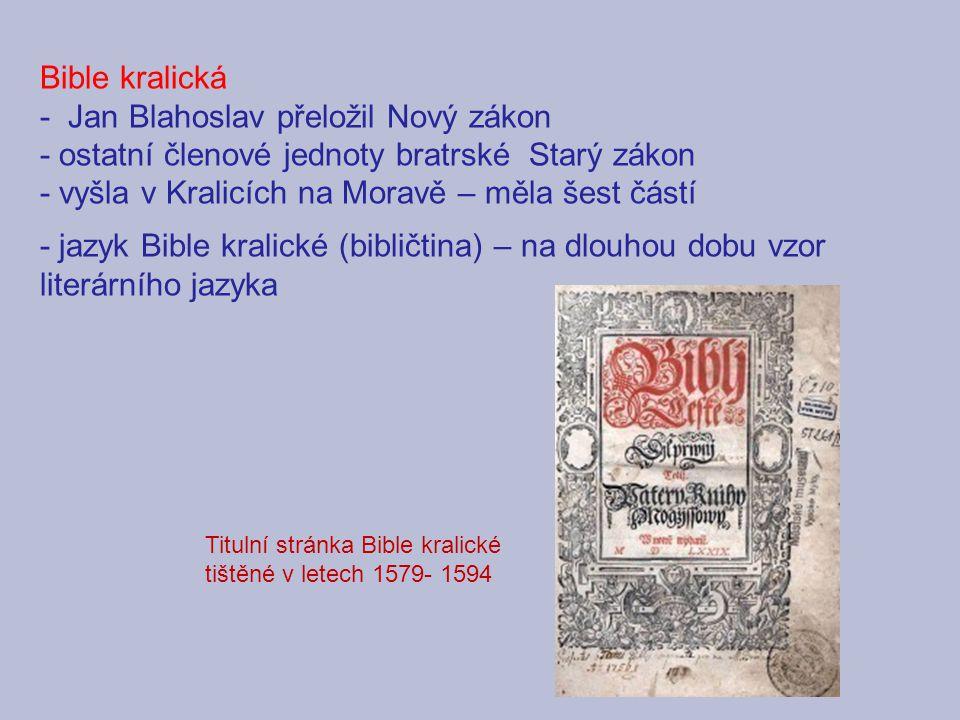 Bible kralická - Jan Blahoslav přeložil Nový zákon - ostatní členové jednoty bratrské Starý zákon - vyšla v Kralicích na Moravě – měla šest částí - jazyk Bible kralické (bibličtina) – na dlouhou dobu vzor literárního jazyka Titulní stránka Bible kralické tištěné v letech 1579- 1594