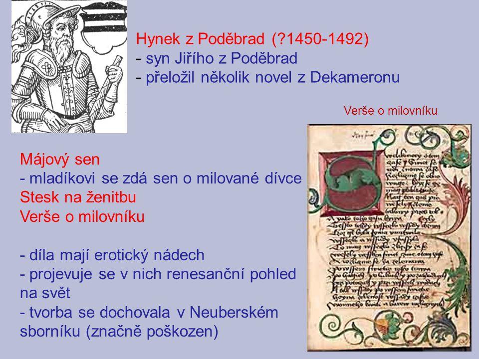 Májový sen - mladíkovi se zdá sen o milované dívce Stesk na ženitbu Verše o milovníku - díla mají erotický nádech - projevuje se v nich renesanční pohled na svět - tvorba se dochovala v Neuberském sborníku (značně poškozen) Hynek z Poděbrad (?1450-1492) - syn Jiřího z Poděbrad - přeložil několik novel z Dekameronu Verše o milovníku