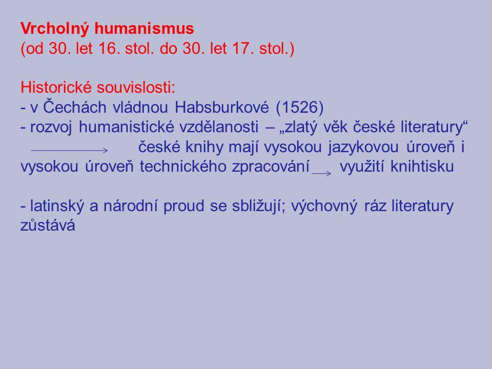 Vrcholný humanismus (od 30. let 16. stol. do 30. let 17. stol.) Historické souvislosti: - v Čechách vládnou Habsburkové (1526) - rozvoj humanistické v