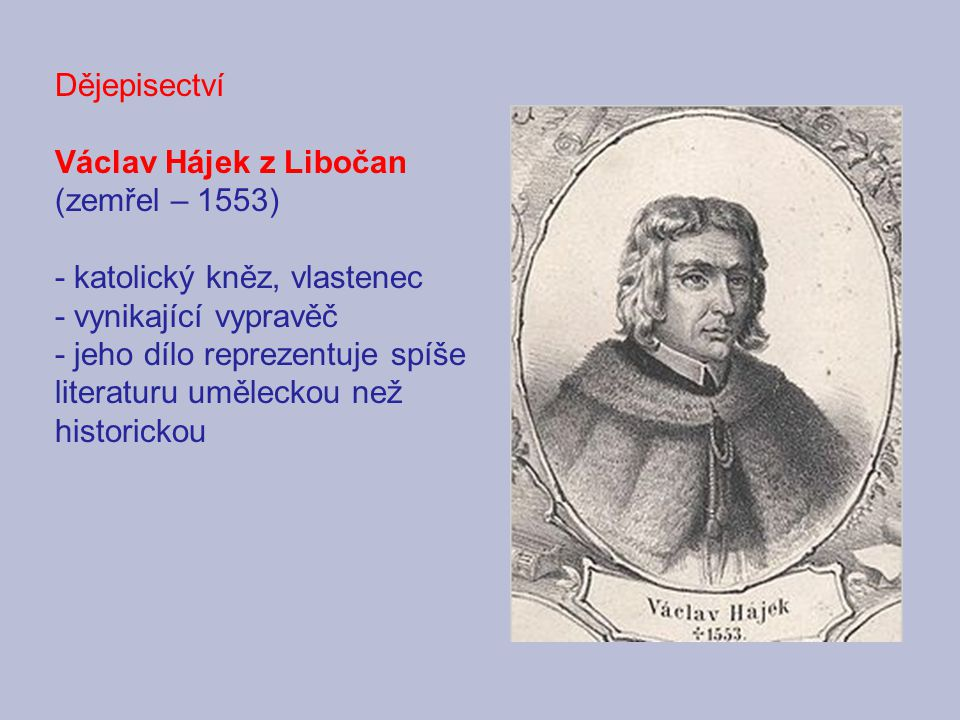 Dějepisectví Václav Hájek z Libočan (zemřel – 1553) - katolický kněz, vlastenec - vynikající vypravěč - jeho dílo reprezentuje spíše literaturu umělec