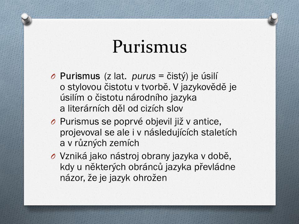 Purismus O Purismus (z lat. purus = čistý) je úsilí o stylovou čistotu v tvorbě. V jazykovědě je úsilím o čistotu národního jazyka a literárních děl o