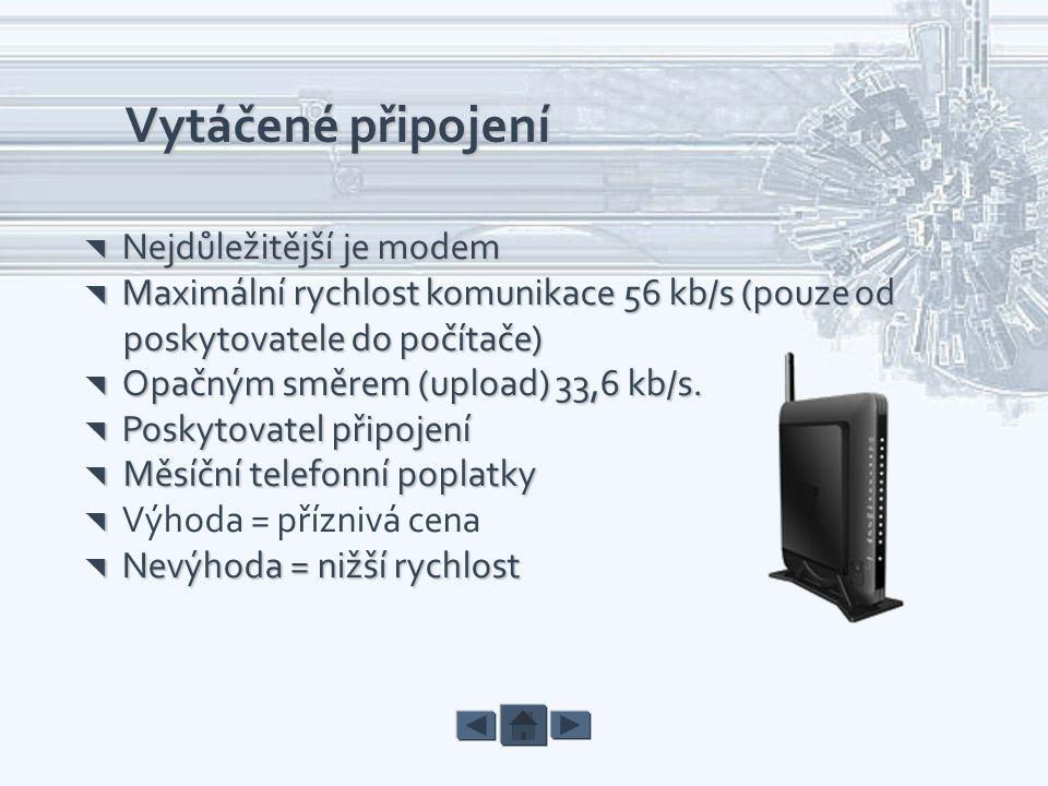 Vytáčené připojení  Nejdůležitější je modem  Maximální rychlost komunikace 56 kb/s (pouze od poskytovatele do počítače) poskytovatele do počítače) 