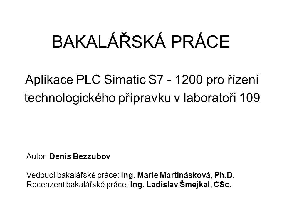 BAKALÁŘSKÁ PRÁCE Aplikace PLC Simatic S7 - 1200 pro řízení technologického přípravku v laboratoři 109 Autor: Denis Bezzubov Vedoucí bakalářské práce: Ing.