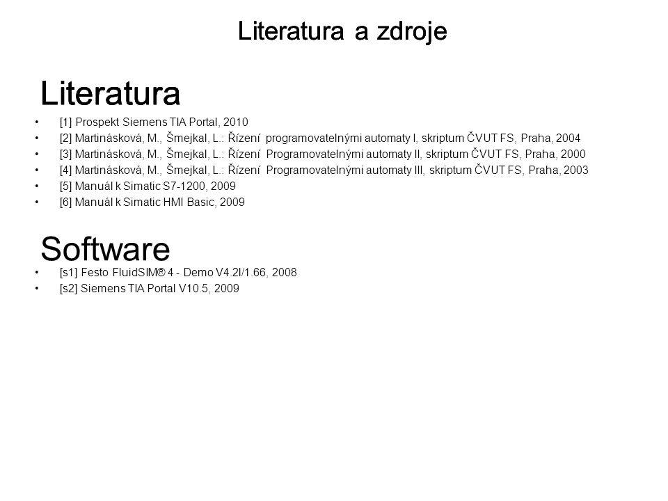 [1] Prospekt Siemens TIA Portal, 2010 [2] Martinásková, M., Šmejkal, L.: Řízení programovatelnými automaty I, skriptum ČVUT FS, Praha, 2004 [3] Martinásková, M., Šmejkal, L.: Řízení Programovatelnými automaty II, skriptum ČVUT FS, Praha, 2000 [4] Martinásková, M., Šmejkal, L.: Řízení Programovatelnými automaty III, skriptum ČVUT FS, Praha, 2003 [5] Manuál k Simatic S7-1200, 2009 [6] Manuál k Simatic HMI Basic, 2009 Literatura Literatura a zdroje Literatura Literatura a zdroje Literatura Literatura a zdroje [s1] Festo FluidSIM® 4 - Demo V4.2l/1.66, 2008 [s2] Siemens TIA Portal V10.5, 2009 Software