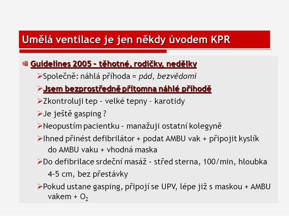 Umělá ventilace je jen někdy úvodem KPR Guidelines 2005 – těhotné, rodičky, nedělky Guidelines 2005 – těhotné, rodičky, nedělky  Společně: náhlá příh