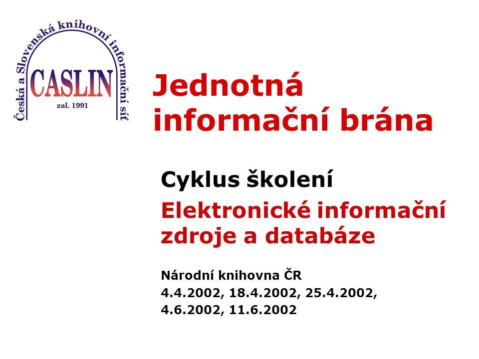 Jednotná informační brána Cyklus školení Elektronické informační zdroje a databáze Národní knihovna ČR 4.4.2002, 18.4.2002, 25.4.2002, 4.6.2002, 11.6.2002