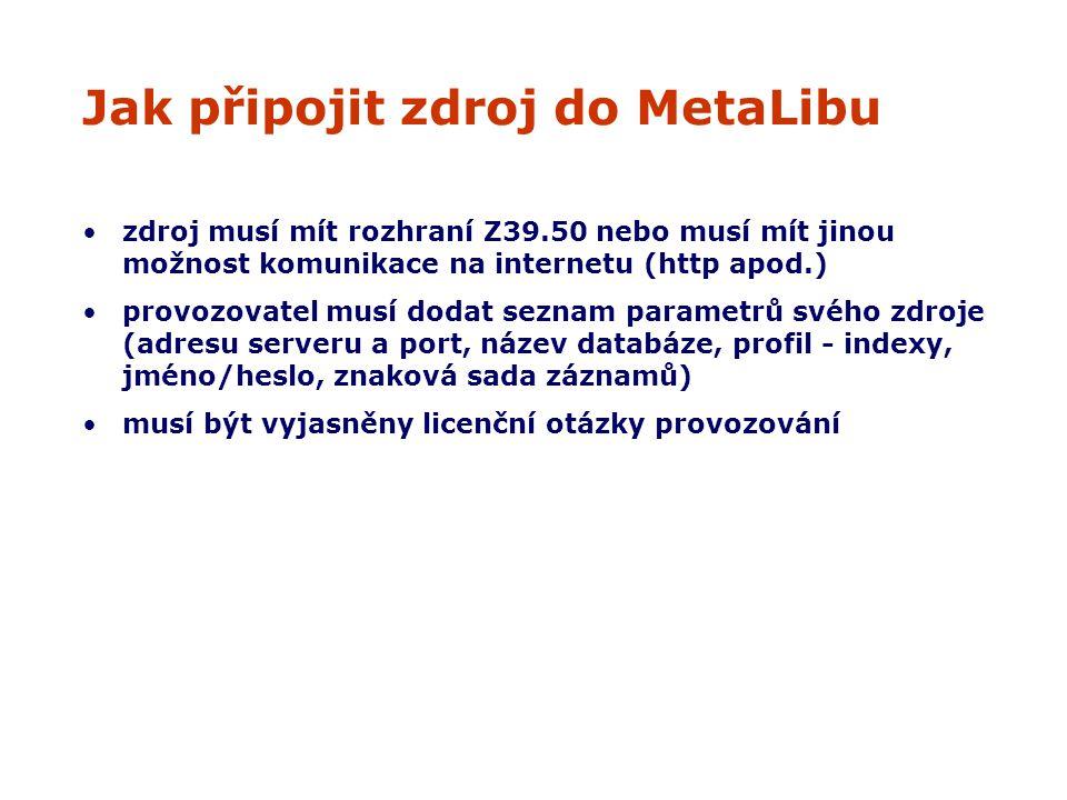 Jak připojit zdroj do MetaLibu zdroj musí mít rozhraní Z39.50 nebo musí mít jinou možnost komunikace na internetu (http apod.) provozovatel musí dodat seznam parametrů svého zdroje (adresu serveru a port, název databáze, profil - indexy, jméno/heslo, znaková sada záznamů) musí být vyjasněny licenční otázky provozování
