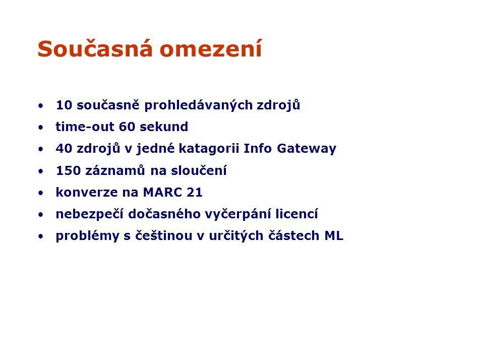 Současná omezení 10 současně prohledávaných zdrojů time-out 60 sekund 40 zdrojů v jedné katagorii Info Gateway 150 záznamů na sloučení konverze na MARC 21 nebezpečí dočasného vyčerpání licencí problémy s češtinou v určitých částech ML
