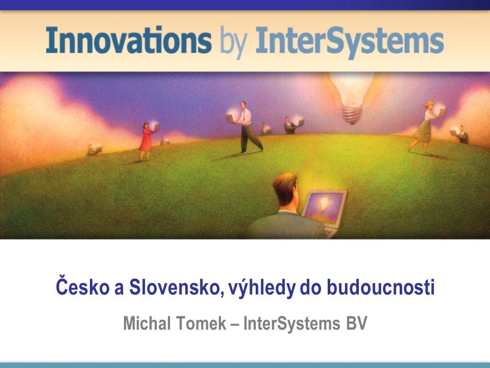 Česko a Slovensko, výhledy do budoucnosti Michal Tomek – InterSystems BV