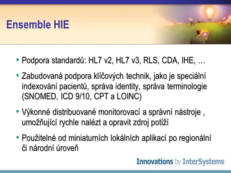Ensemble HIE Podpora standardů: HL7 v2, HL7 v3, RLS, CDA, IHE, … Podpora standardů: HL7 v2, HL7 v3, RLS, CDA, IHE, … Zabudovaná podpora klíčových technik, jako je speciální indexování pacientů, správa identity, správa terminologie (SNOMED, ICD 9/10, CPT a LOINC) Zabudovaná podpora klíčových technik, jako je speciální indexování pacientů, správa identity, správa terminologie (SNOMED, ICD 9/10, CPT a LOINC) Výkonné distribuované monitorovací a správní nástroje, umožňující rychle nalézt a opravit zdroj potíží Výkonné distribuované monitorovací a správní nástroje, umožňující rychle nalézt a opravit zdroj potíží Použitelné od miniaturních lokálních aplikací po regionální či národní úroveň Použitelné od miniaturních lokálních aplikací po regionální či národní úroveň