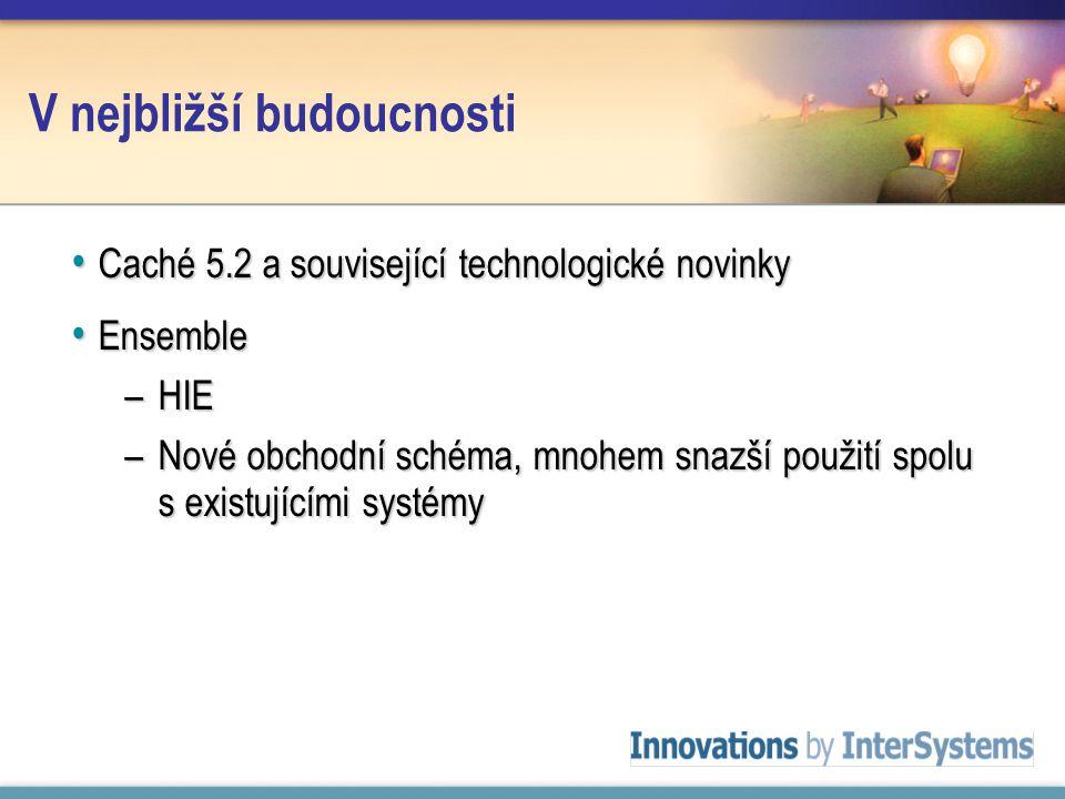 V nejbližší budoucnosti Caché 5.2 a související technologické novinky Caché 5.2 a související technologické novinky Ensemble Ensemble –HIE –Nové obchodní schéma, mnohem snazší použití spolu s existujícími systémy