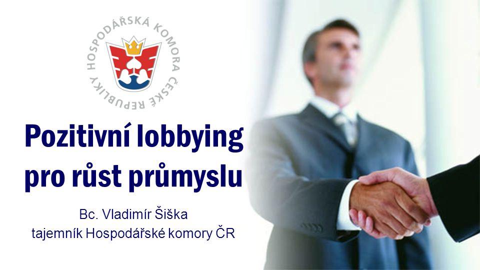 Pozitivní lobbying pro růst průmyslu Bc. Vladimír Šiška tajemník Hospodářské komory ČR