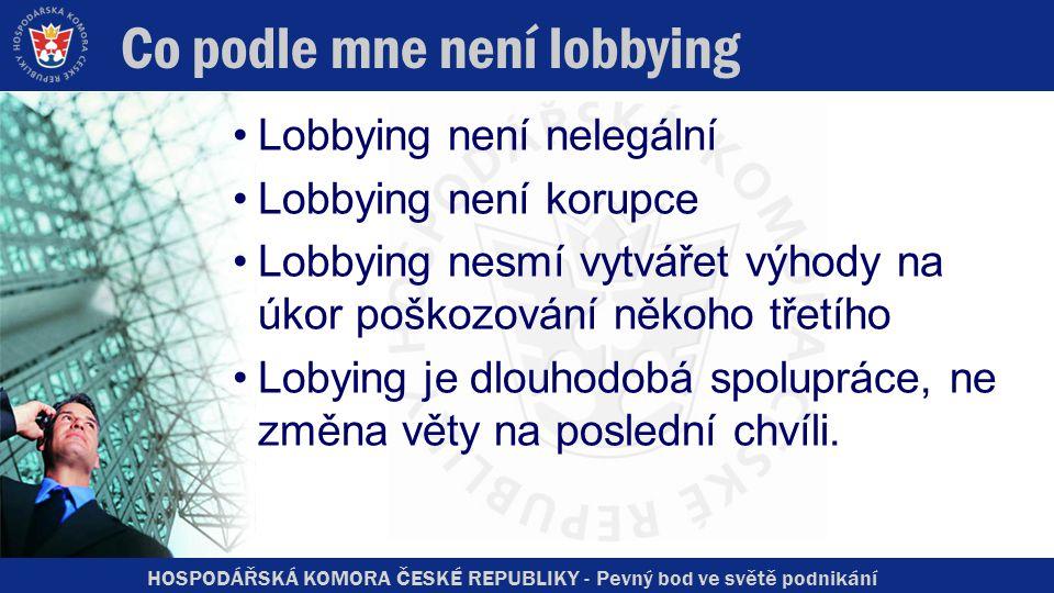 HOSPODÁŘSKÁ KOMORA ČESKÉ REPUBLIKY - Pevný bod ve světě podnikání Co podle mne není lobbying Lobbying není nelegální Lobbying není korupce Lobbying nesmí vytvářet výhody na úkor poškozování někoho třetího Lobying je dlouhodobá spolupráce, ne změna věty na poslední chvíli.