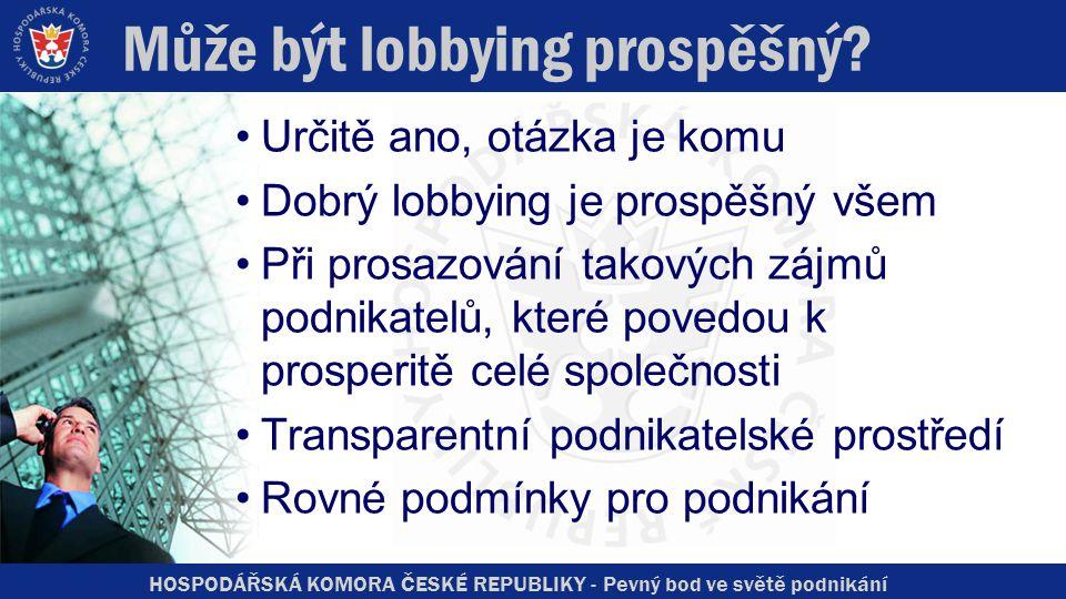 HOSPODÁŘSKÁ KOMORA ČESKÉ REPUBLIKY - Pevný bod ve světě podnikání Může být lobbying prospěšný? Určitě ano, otázka je komu Dobrý lobbying je prospěšný