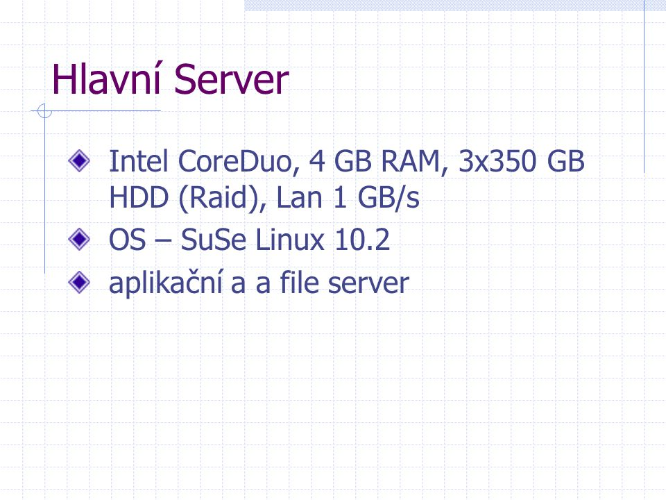 Hlavní Server Intel CoreDuo, 4 GB RAM, 3x350 GB HDD (Raid), Lan 1 GB/s OS – SuSe Linux 10.2 aplikační a a file server