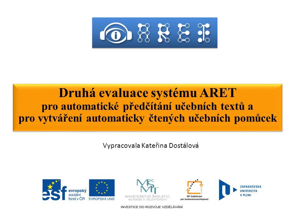 Druhá evaluace systému ARET pro automatické předčítání učebních textů a pro vytváření automaticky čtených učebních pomůcek Druhá evaluace systému ARET pro automatické předčítání učebních textů a pro vytváření automaticky čtených učebních pomůcek Vypracovala Kateřina Dostálová