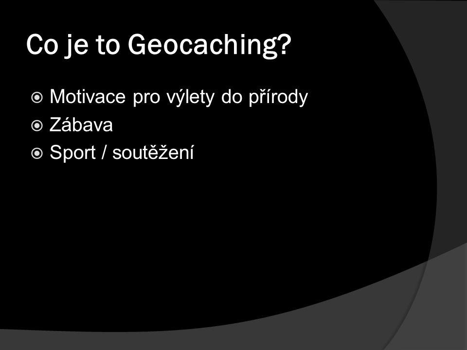 Co je to Geocaching  Motivace pro výlety do přírody  Zábava  Sport / soutěžení