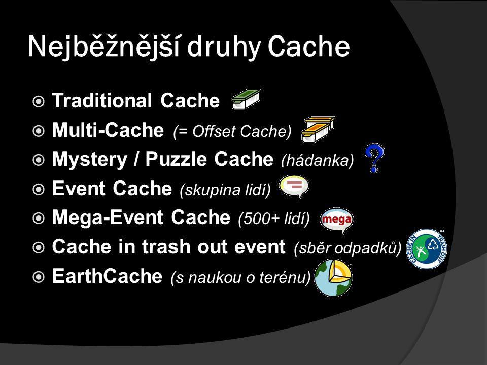 Nejběžnější druhy Cache  Traditional Cache  Multi-Cache (= Offset Cache)  Mystery / Puzzle Cache (hádanka)  Event Cache (skupina lidí)  Mega-Event Cache (500+ lidí)  Cache in trash out event (sběr odpadků)  EarthCache (s naukou o terénu)