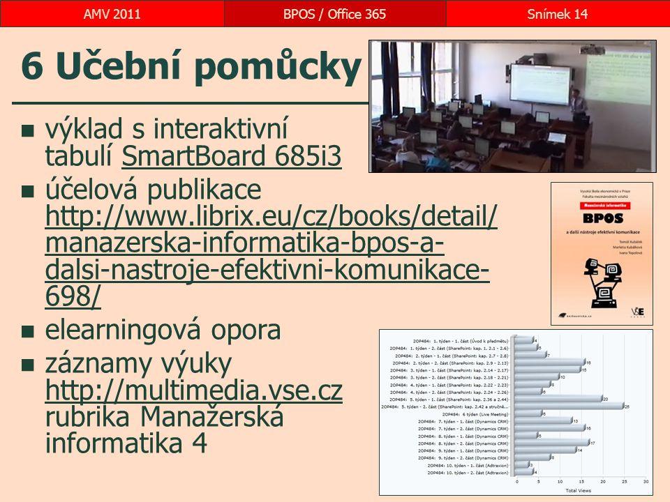 6 Učební pomůcky výklad s interaktivní tabulí SmartBoard 685i3SmartBoard 685i3 účelová publikace http://www.librix.eu/cz/books/detail/ manazerska-informatika-bpos-a- dalsi-nastroje-efektivni-komunikace- 698/ http://www.librix.eu/cz/books/detail/ manazerska-informatika-bpos-a- dalsi-nastroje-efektivni-komunikace- 698/ elearningová opora záznamy výuky http://multimedia.vse.cz rubrika Manažerská informatika 4 http://multimedia.vse.cz BPOS / Office 365Snímek 14AMV 2011