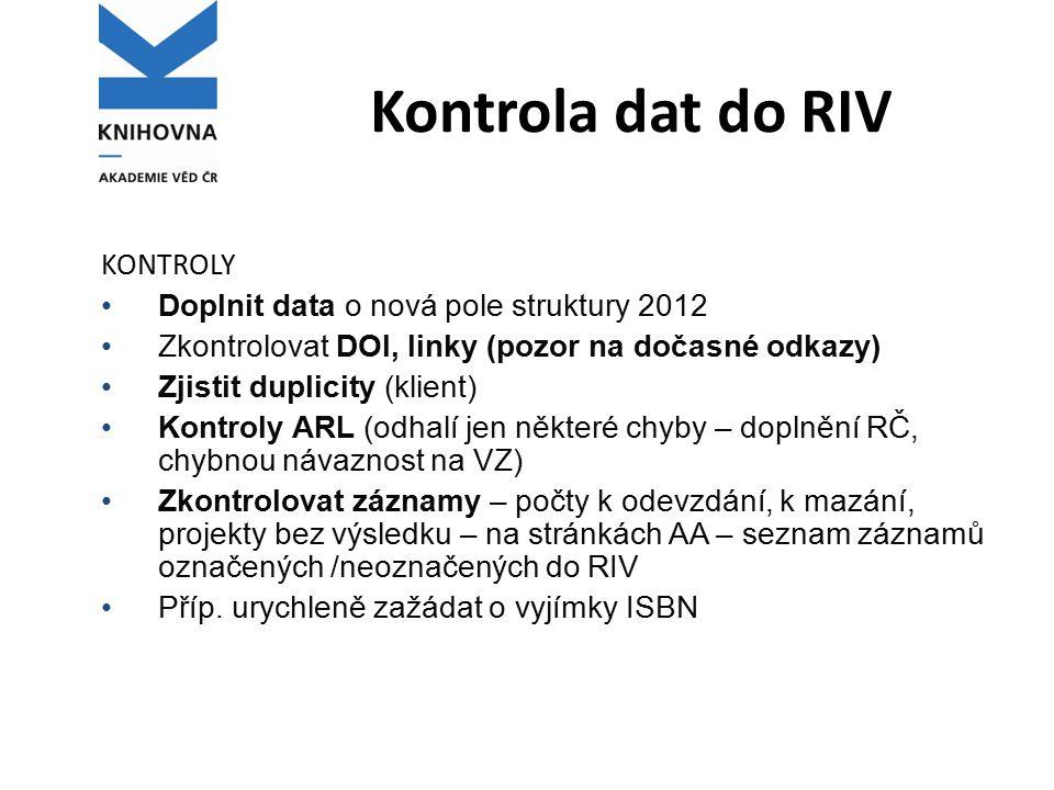 Kontrola dat do RIV KONTROLY Doplnit data o nová pole struktury 2012 Zkontrolovat DOI, linky (pozor na dočasné odkazy) Zjistit duplicity (klient) Kontroly ARL (odhalí jen některé chyby – doplnění RČ, chybnou návaznost na VZ) Zkontrolovat záznamy – počty k odevzdání, k mazání, projekty bez výsledku – na stránkách AA – seznam záznamů označených /neoznačených do RIV Příp.