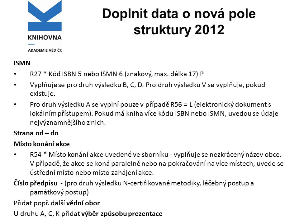 Doplnit data o nová pole struktury 2012 ISMN R27 * Kód ISBN 5 nebo ISMN 6 (znakový, max. délka 17) P Vyplňuje se pro druh výsledku B, C, D. Pro druh v