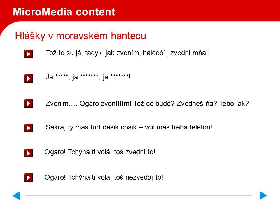 Hlášky v moravském hantecu MicroMedia content Ogaro, ogaro, ogarooo, toš zvedni ten telefon kurňa. Cérko, cérečko, cérenkóóó, toš zvedni ten telefon k