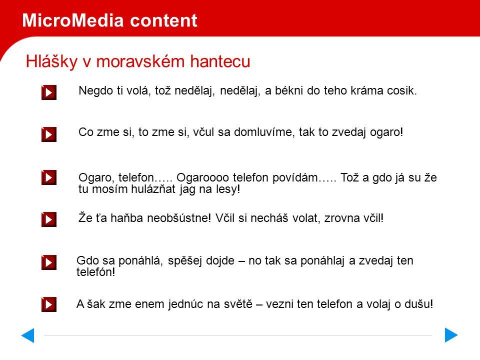 Hlášky v moravském hantecu MicroMedia content Cérečka! Ogara ti volá, toš zvedni to! Cérečka! Mama ti volá, toš zvedni to! Cérečka! Tata ti volá, toš