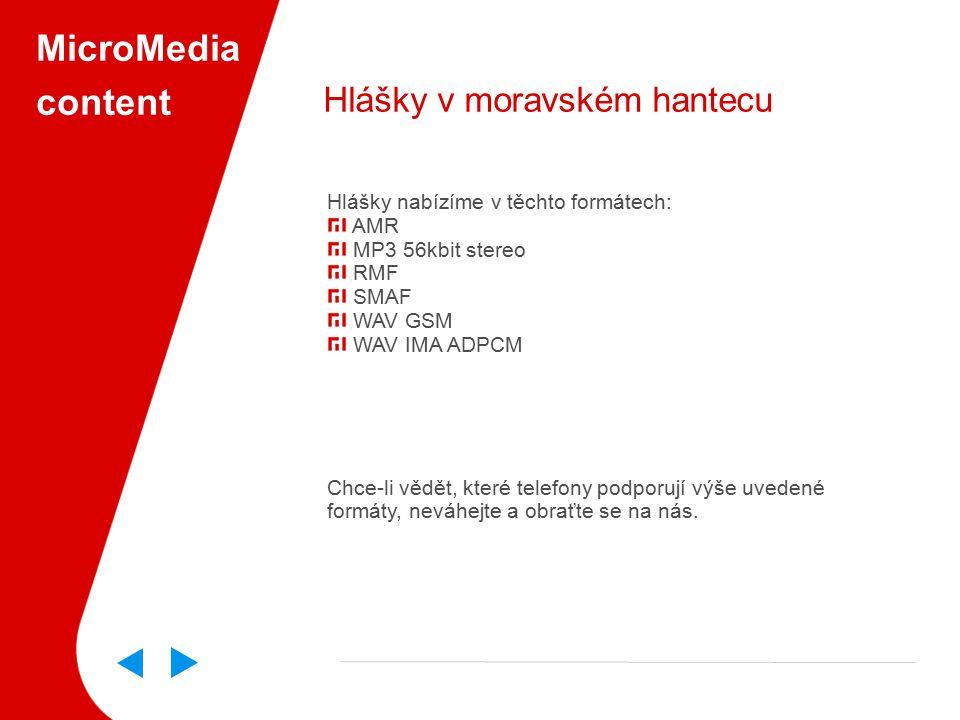 MicroMedia content Hlášky v moravském hantecu Hlášky nabízíme v těchto formátech: AMR MP3 56kbit stereo RMF SMAF WAV GSM WAV IMA ADPCM Chce-li vědět, které telefony podporují výše uvedené formáty, neváhejte a obraťte se na nás.