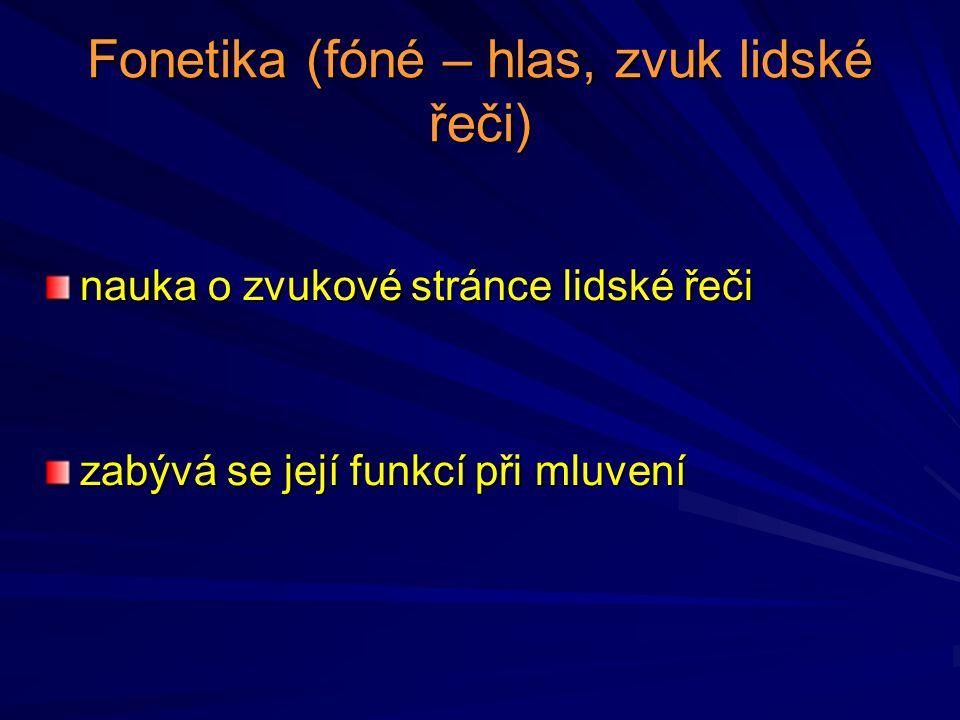 Fonetika (fóné – hlas, zvuk lidské řeči) nauka o zvukové stránce lidské řeči zabývá se její funkcí při mluvení