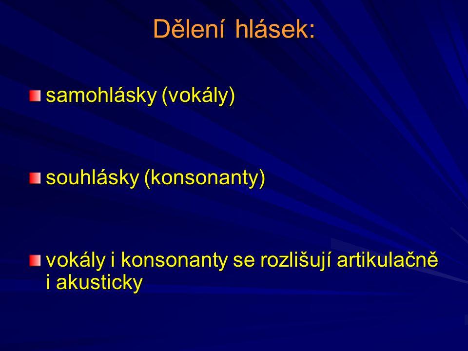 Dělení hlásek: samohlásky (vokály) souhlásky (konsonanty) vokály i konsonanty se rozlišují artikulačně i akusticky