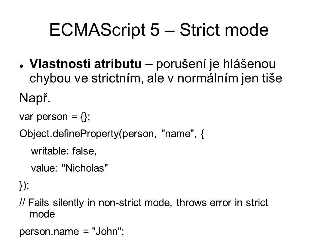 ECMAScript 5 – Strict mode Vlastnosti atributu – porušení je hlášenou chybou ve strictním, ale v normálním jen tiše Např.