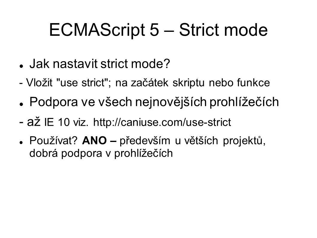 ECMAScript 5 – Strict mode Odkud čerpat: http://dmitrysoshnikov.com/ecmascript/es5-chapter-2-strict-mode/ Odkud jsem čerpal i já: http://www.novogeek.com/post/ECMAScript-5-Strict-mode-support-in-browsers-What-does-this-mean.aspx http://ejohn.org/blog/ecmascript-5-strict-mode-json-and-more/ http://www.nczonline.net/blog/2012/03/13/its-time-to-start-using-javascript-strict-mode/